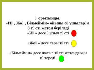 Қорытынды. «Иә, Жоқ, Білмеймін» ойыны оқушыларға 3 түсті жетон беріледі «Иә»