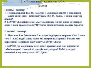 3. «Физикалық калькулатор». (есеп) І топтың есептері 1. Температурасы 46,5 0С