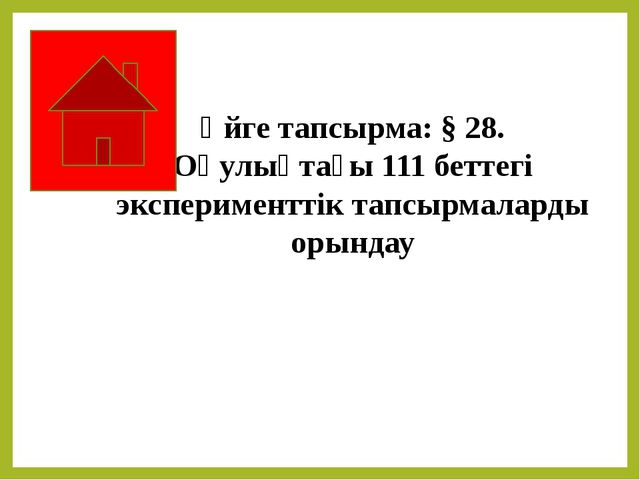 Үйге тапсырма: § 28. Оқулықтағы 111 беттегі эксперименттік тапсырмаларды оры...