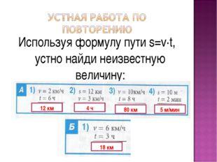 Используя формулу пути s=v·t, устно найди неизвестную величину: 12 км 4 ч 80