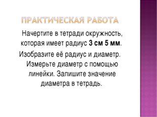 Начертите в тетради окружность, которая имеет радиус 3 см 5 мм. Изобразите е