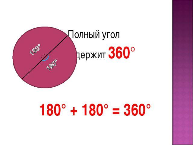 Полный угол содержит 360° 180° + 180° = 360°