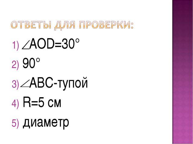 АOD=30° 90° АВC-тупой R=5 см диаметр