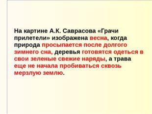 На картине А.К. Саврасова «Грачи прилетели» изображена весна, когда природа п