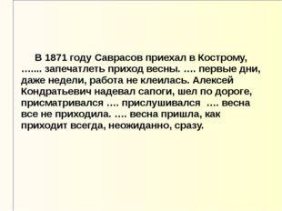 В 1871 году Саврасов приехал в Кострому, ….... запечатлеть приход весны. ….
