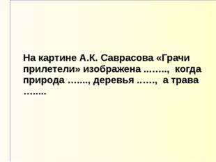 На картине А.К. Саврасова «Грачи прилетели» изображена ...….., когда природа
