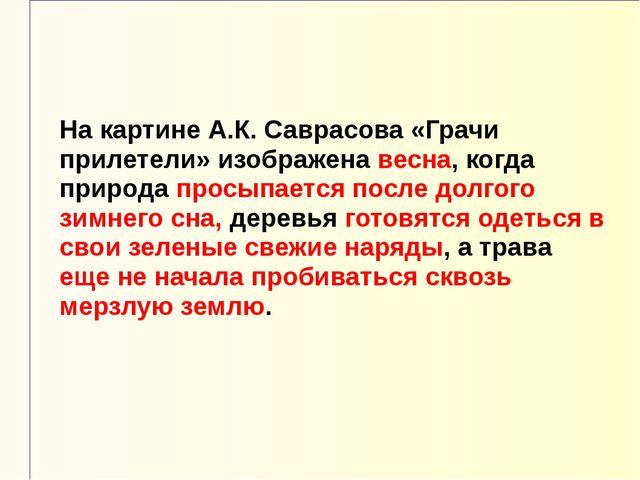 На картине А.К. Саврасова «Грачи прилетели» изображена весна, когда природа п...