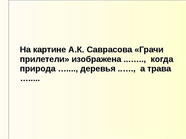На картине А.К. Саврасова «Грачи прилетели» изображена ...….., когда природа...
