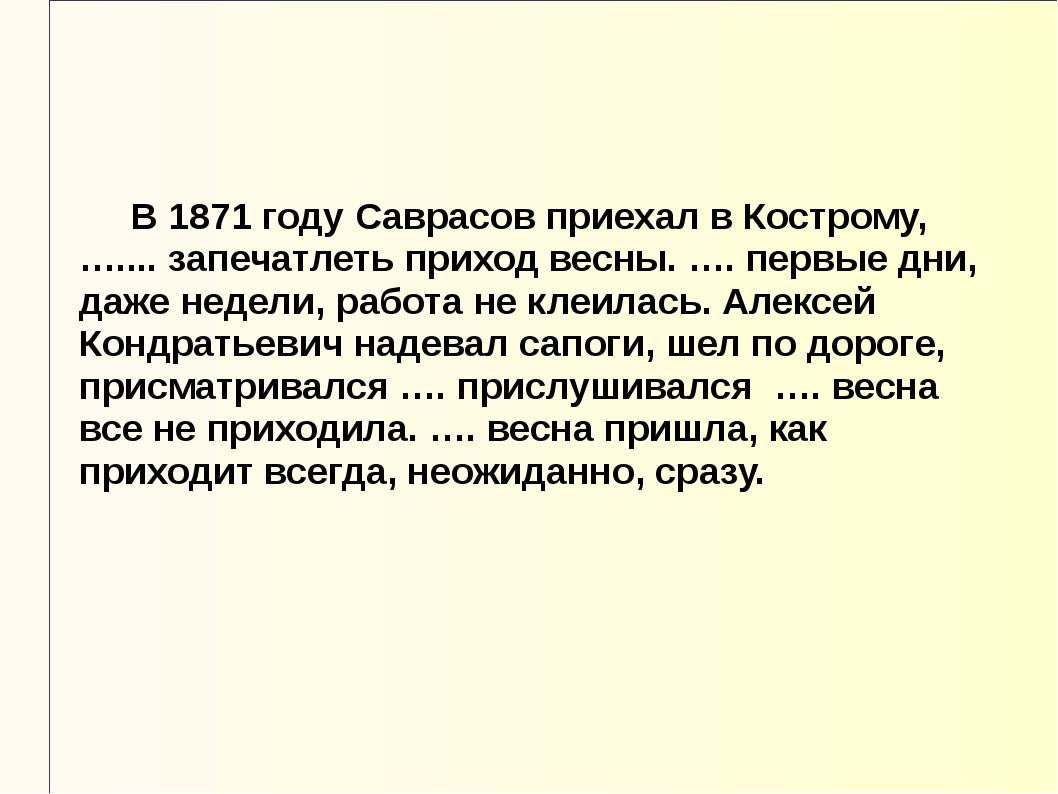 В 1871 году Саврасов приехал в Кострому, ….... запечатлеть приход весны. …....