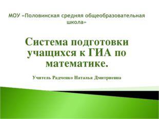 Система подготовки учащихся к ГИА по математике. Учитель Радченко Наталья Дми