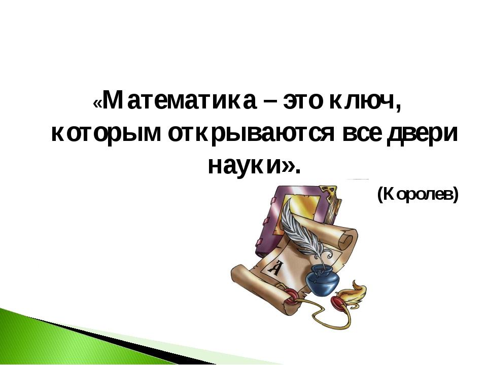 «Математика – это ключ, которым открываются все двери науки». (Королев)