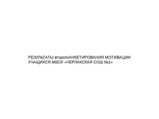 РЕЗУЛЬТАТЫ второгоАНКЕТИРОВАНИЯ МОТИВАЦИИ УЧАЩИХСЯ МБОУ «ЧЕРЛАКСКАЯ СОШ №1»
