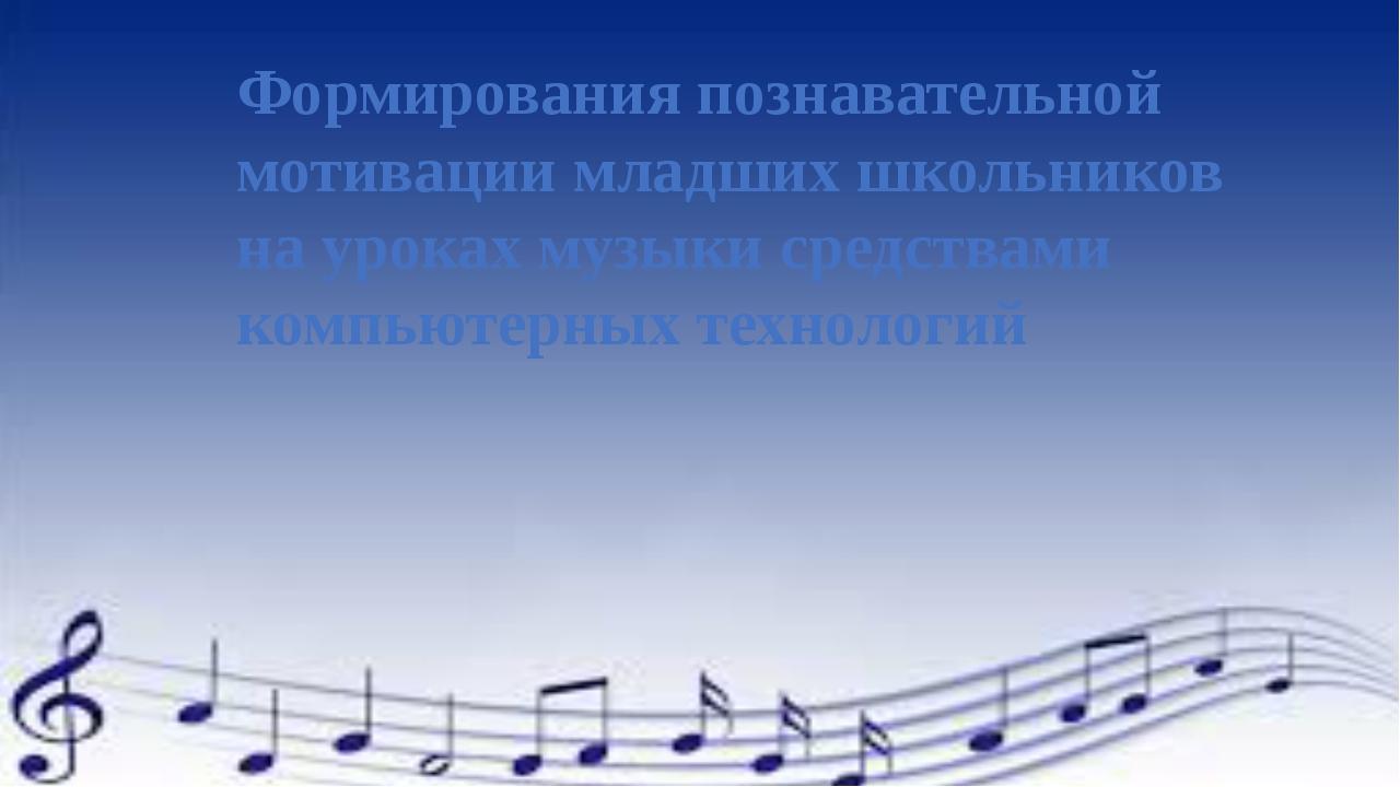 Формирования познавательной мотивации младших школьников на уроках музыки сре...
