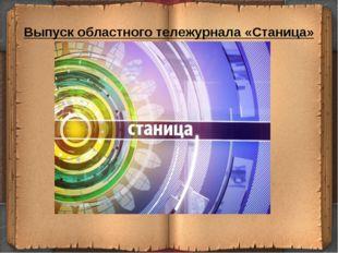 Выпуск областного тележурнала «Станица»