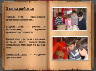 Этапы работы: Первый этап – организация краеведческой работы. Второй этап – р