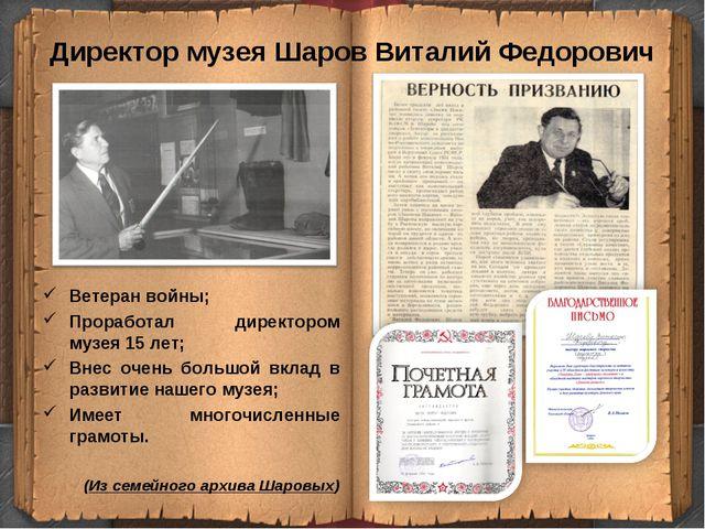 Директор музея Шаров Виталий Федорович Ветеран войны; Проработал директором м...