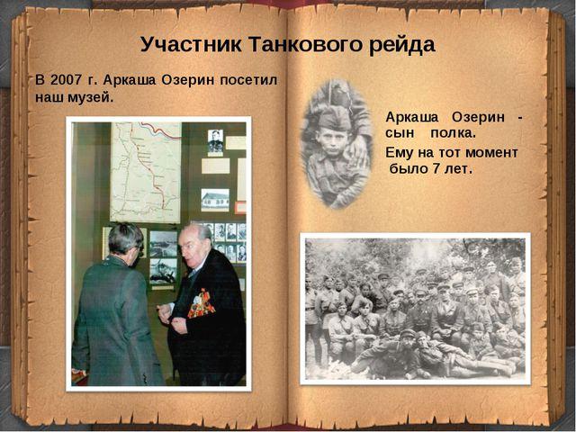 Участник Танкового рейда В 2007 г. Аркаша Озерин посетил наш музей. Аркаша Оз...