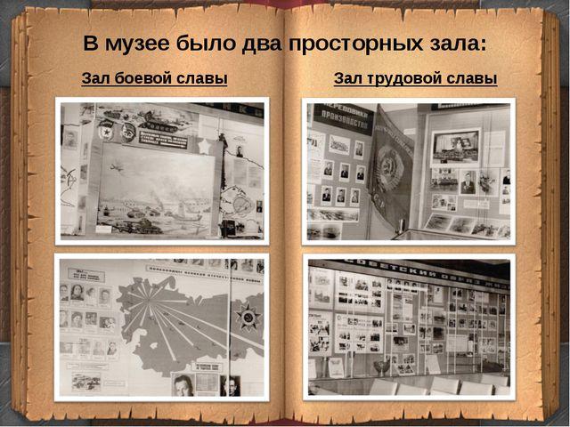 В музее было два просторных зала: Зал боевой славы Зал трудовой славы