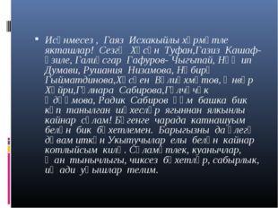 Исәнмесез , Гаяз Исхакыйлы хөрмәтле якташлар! Сезгә Хәсән Туфан,Газиз Кашаф-