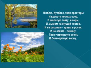 Люблю, Кузбасс, твои просторы И красоту лесных озер, И шорскую тайгу, и горы,