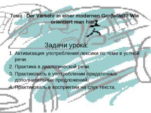 Тема : Der Verkehr in einer modernen Groβstadt? Wie orientiert man hier? Зада