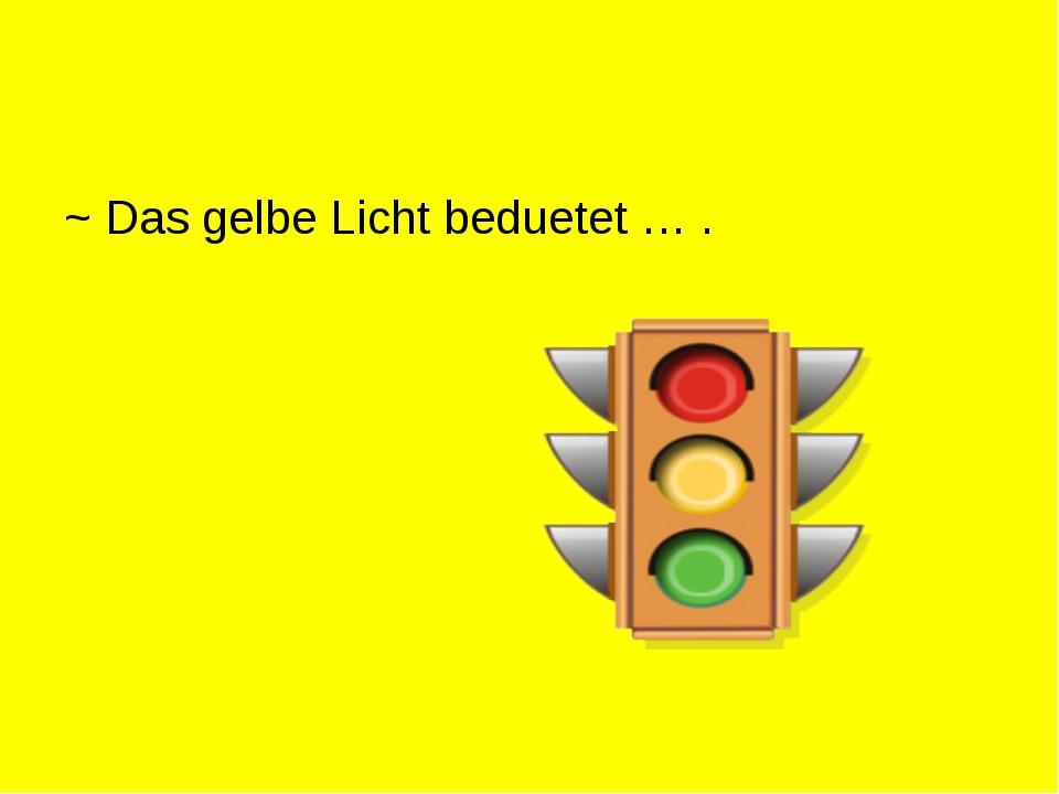 ~ Das gelbe Licht beduetet … .