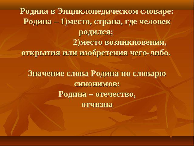 Родина в Энциклопедическом словаре: Родина – 1)место, страна, где человек род...