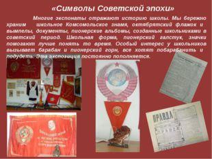 «Символы Советской эпохи» Многие экспонаты отражают историю школы. Мы бережно