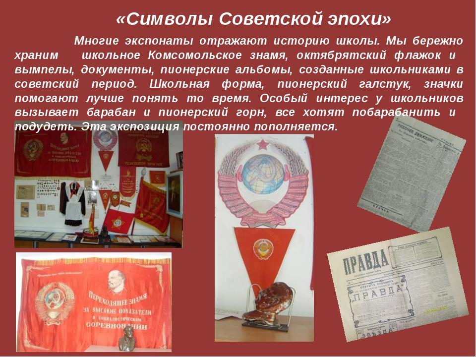 «Символы Советской эпохи» Многие экспонаты отражают историю школы. Мы бережно...