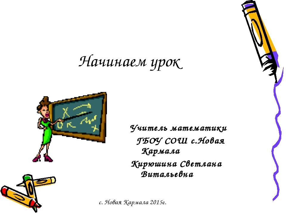 Начинаем урок Учитель математики ГБОУ СОШ с.Новая Кармала Кирюшина Светлана В...
