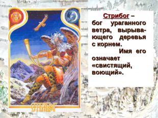 Стрибог – бог ураганного ветра, вырыва-ющего деревья с корнем. Имя его означ