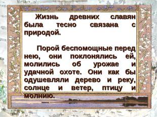 Жизнь древних славян была тесно связана с природой. Порой беспомощные перед