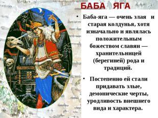 БАБА ЯГА Баба-яга — очень злая и старая колдунья, хотя изначально и являлась