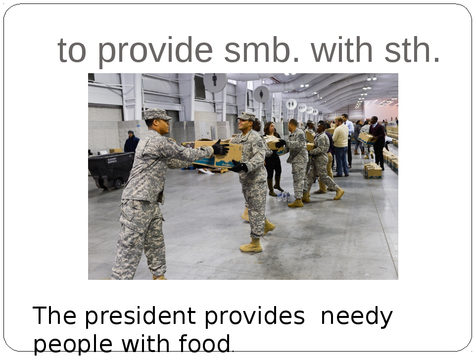 to provide smb. with sth. The president provides needy people with food.