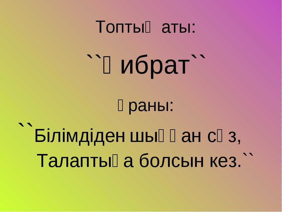 Топтың аты: ``Ғибрат`` Ұраны: ``Білімдіден шыққан сөз, Талаптыға болсын кез.``