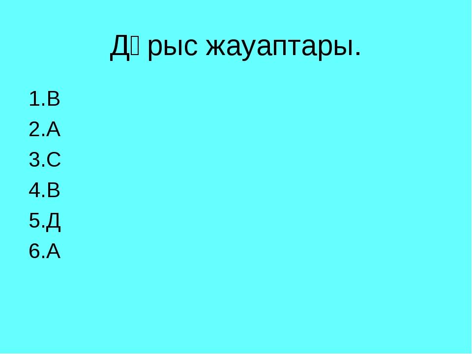 Дұрыс жауаптары. 1.В 2.А 3.С 4.В 5.Д 6.А