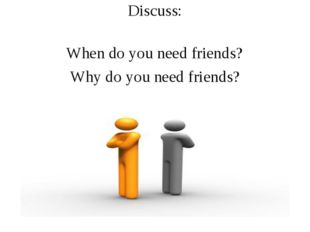 Relationships among friends Discuss: When do you need friends? Why do you ne