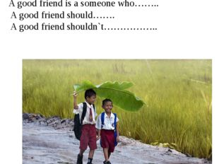 Discuss What should a good friend be like? Use: A good friend is a someone wh