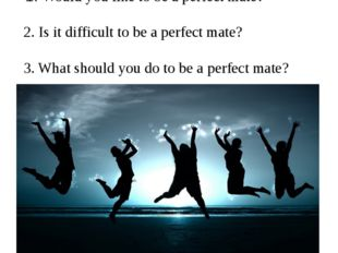 How to be a perfect mate? Discuss: 1. Would you like to be a perfect mate? 2