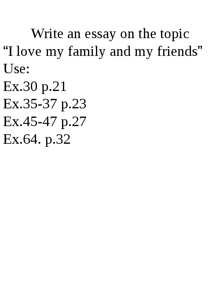 "Write an essay on the topic ""I love my family and my friends"" Use: Ex.30 p.2..."