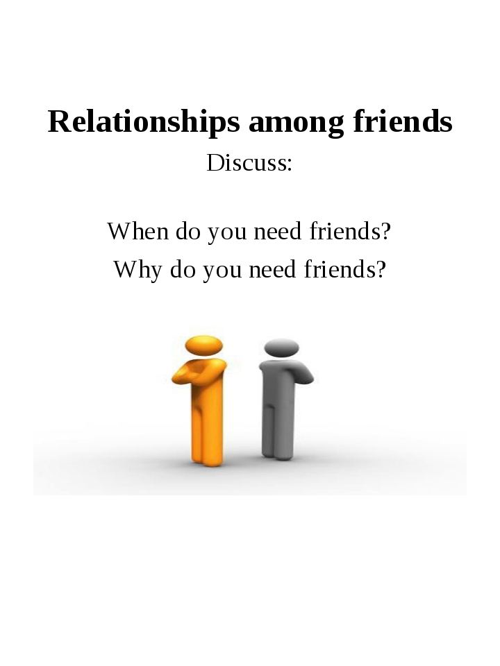 Relationships among friends Discuss: When do you need friends? Why do you ne...