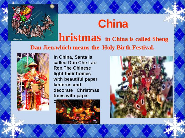 China Christmas in China is called Sheng Dan Jien,which means the Holy Birth...