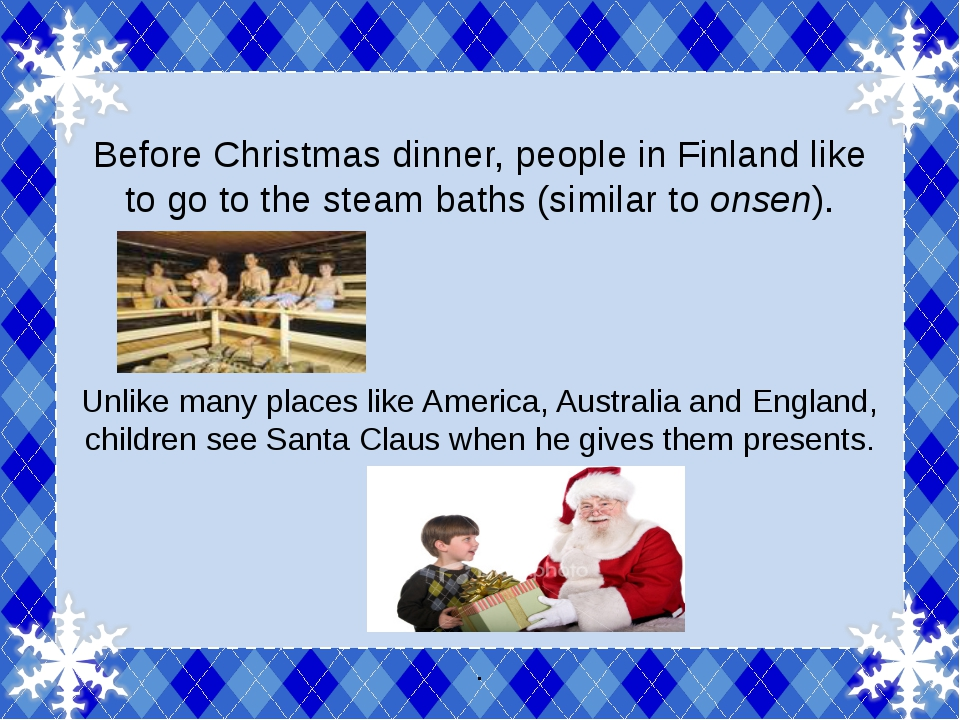 Before Christmas dinner, people in Finland like to go to the steam baths (si...