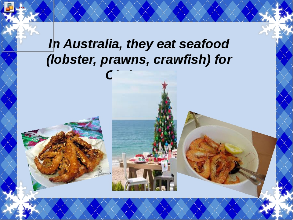 In Australia, they eat seafood (lobster, prawns, crawfish) for Christmas.