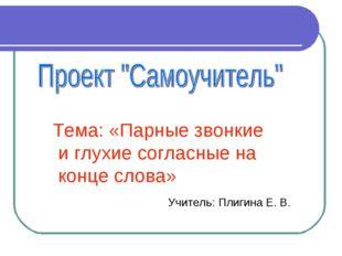 Тема: «Парные звонкие и глухие согласные на конце слова» Учитель: Плигина Е. В.