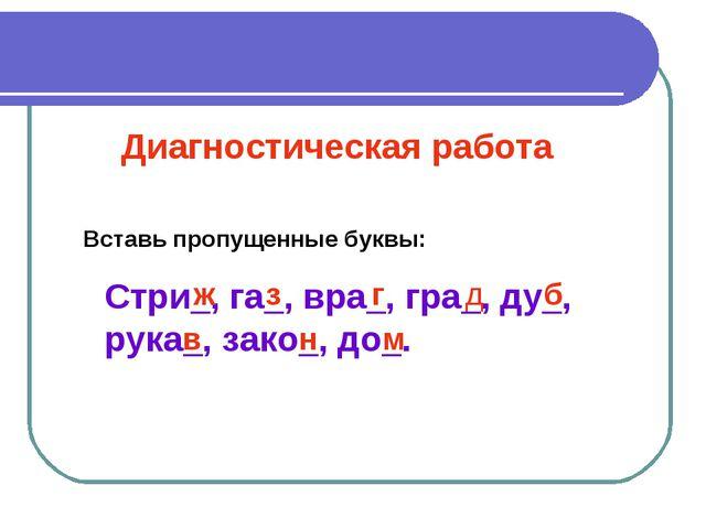 Диагностическая работа Стри_, га_, вра_, гра_, ду_, рука_, зако_, до_. ж з г...