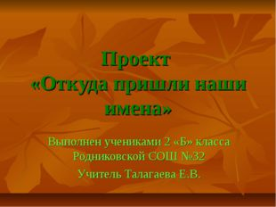 Проект «Откуда пришли наши имена» Выполнен учениками 2 «Б» класса Родниковско