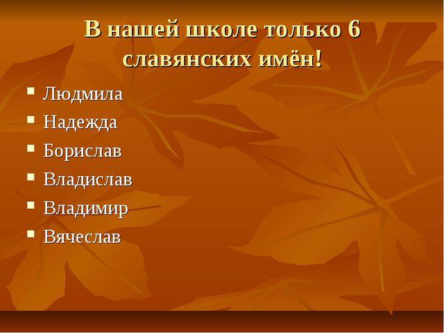 В нашей школе только 6 славянских имён! Людмила Надежда Борислав Владислав Вл...