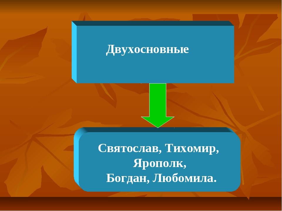 Двухосновные Святослав, Тихомир, Ярополк, Богдан, Любомила.