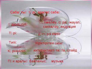 Сабақтың түрі:аралас сабақ Әдіс-тәсілі: әңгімелеу, сұрақ-жауап, сахналау, ин